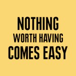 wekosh-image-quote-nothing-worth-having-comes-easy