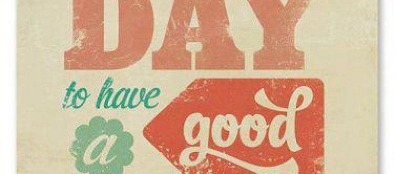 Everyday is a Good Day When You're Alive!